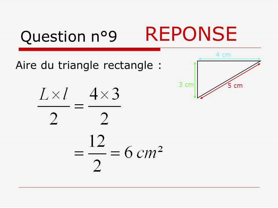 Question n°9 REPONSE 4 cm Aire du triangle rectangle : 3 cm 5 cm