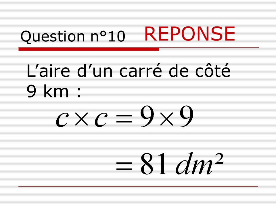 Question n°10 REPONSE L'aire d'un carré de côté 9 km :