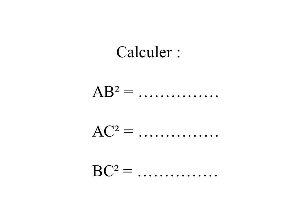 Calculer : AB² = …………… AC² = …………… BC² = ……………