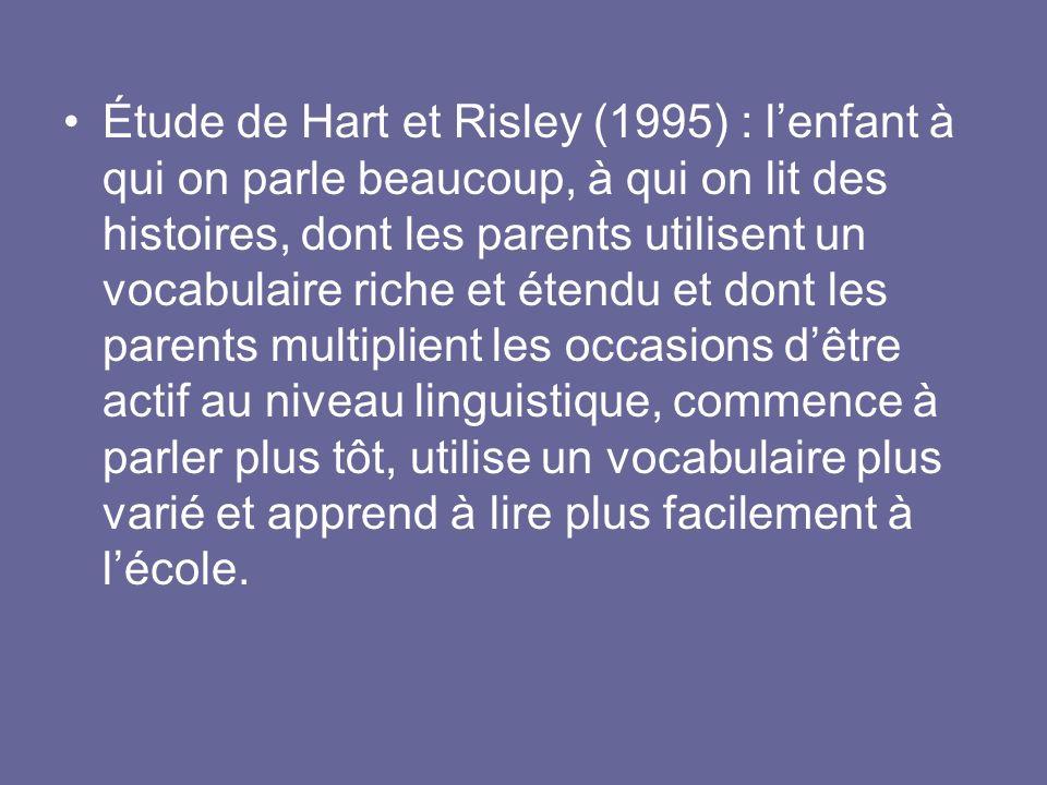 Étude de Hart et Risley (1995) : l'enfant à qui on parle beaucoup, à qui on lit des histoires, dont les parents utilisent un vocabulaire riche et étendu et dont les parents multiplient les occasions d'être actif au niveau linguistique, commence à parler plus tôt, utilise un vocabulaire plus varié et apprend à lire plus facilement à l'école.