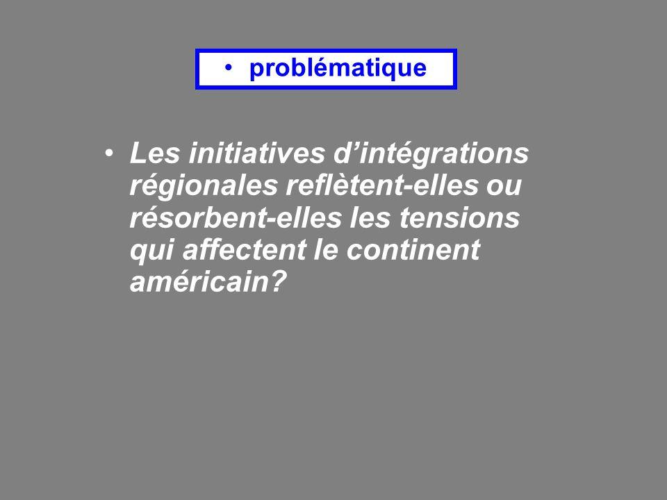 problématique Les initiatives d'intégrations régionales reflètent-elles ou résorbent-elles les tensions qui affectent le continent américain