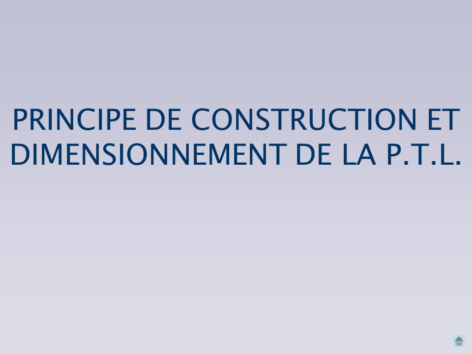 PRINCIPE DE CONSTRUCTION ET DIMENSIONNEMENT DE LA P.T.L.