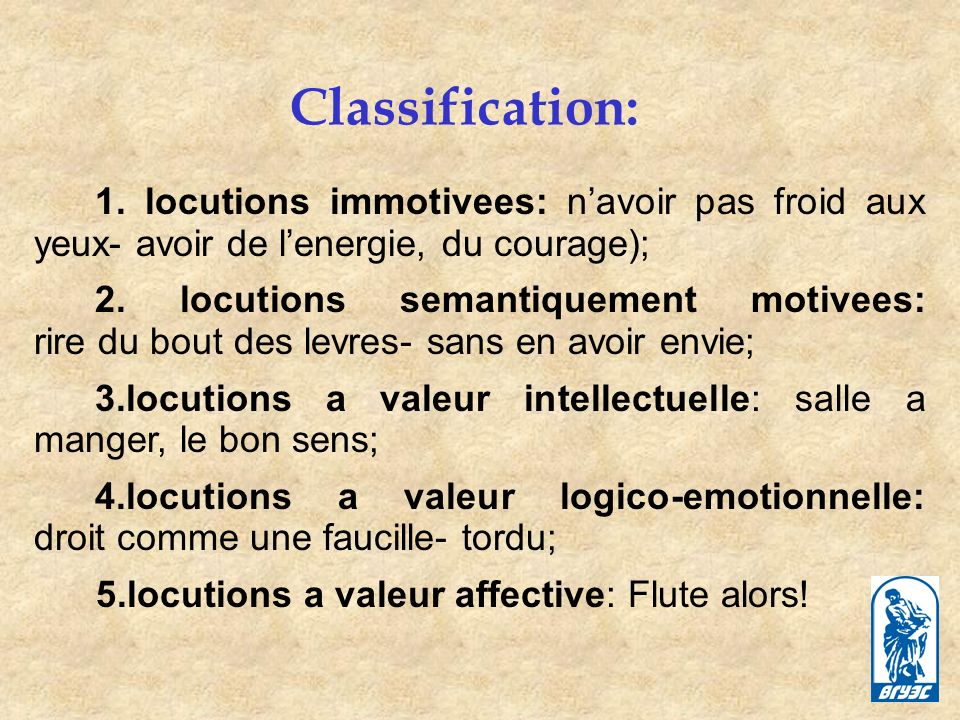 Classification: 1. locutions immotivees: n'avoir pas froid aux yeux- avoir de l'energie, du courage);