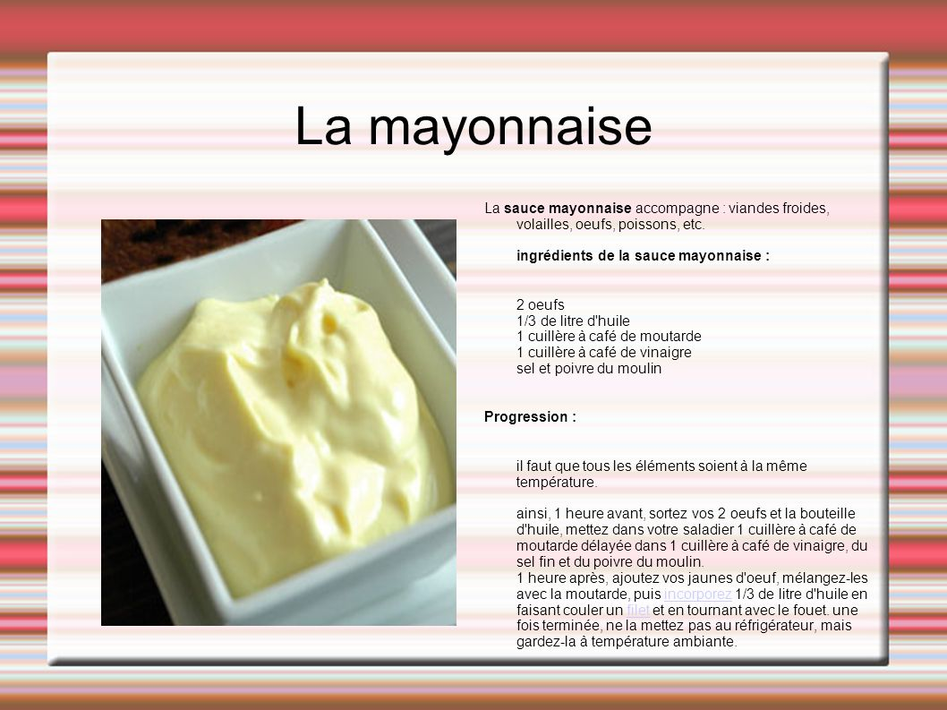 La mayonnaise La sauce mayonnaise accompagne : viandes froides, volailles, oeufs, poissons, etc. ingrédients de la sauce mayonnaise :