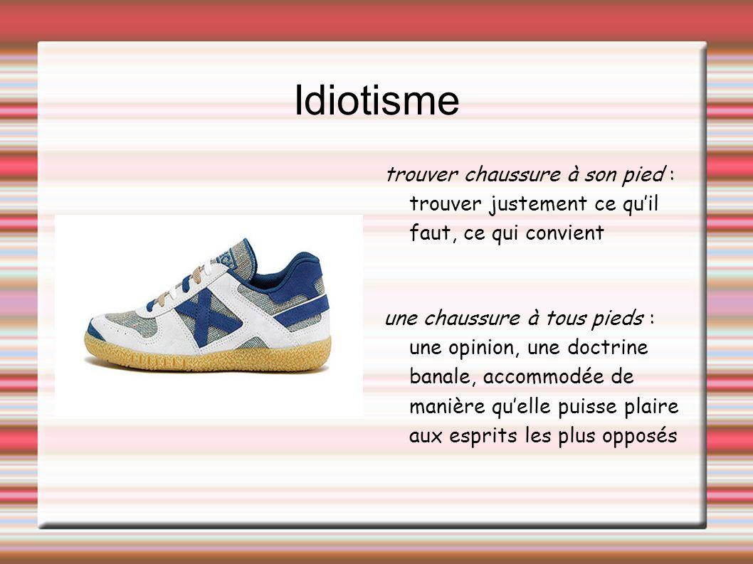 Idiotisme trouver chaussure à son pied : trouver justement ce qu'il faut, ce qui convient.