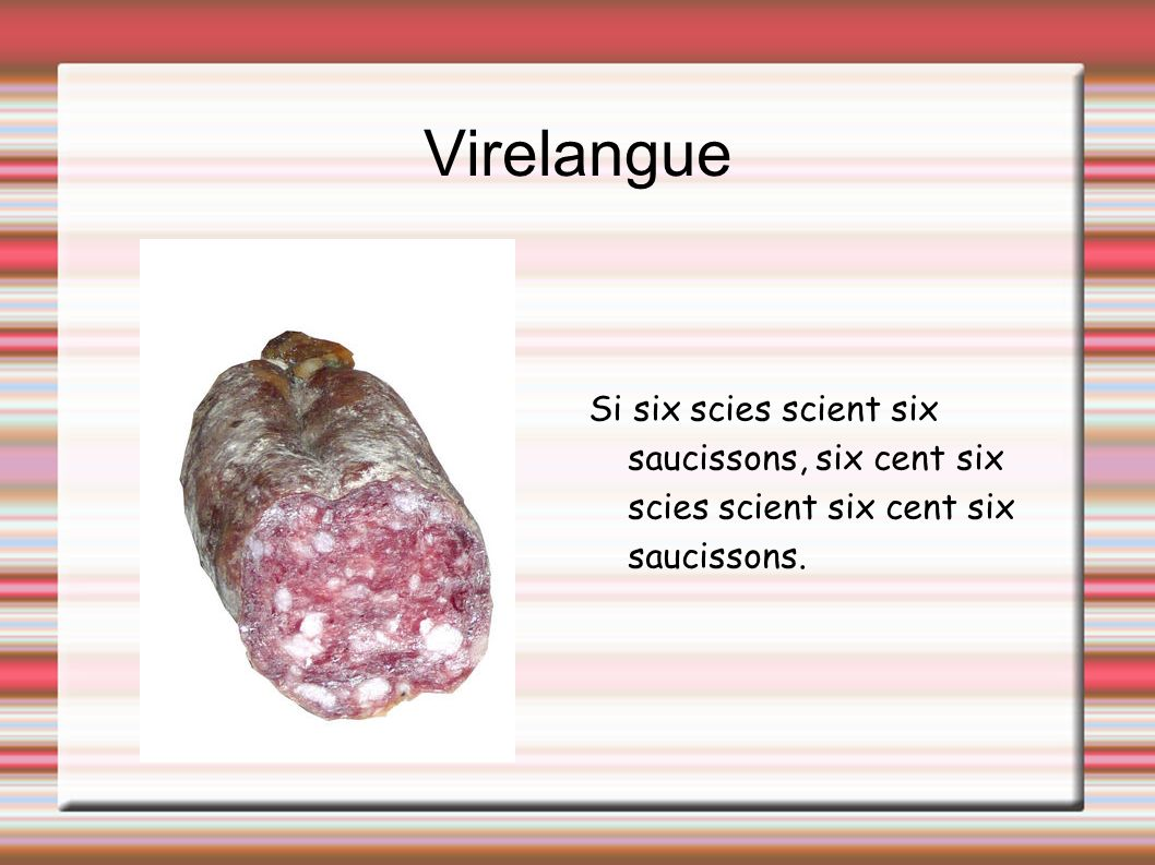 Virelangue Si six scies scient six saucissons, six cent six scies scient six cent six saucissons.