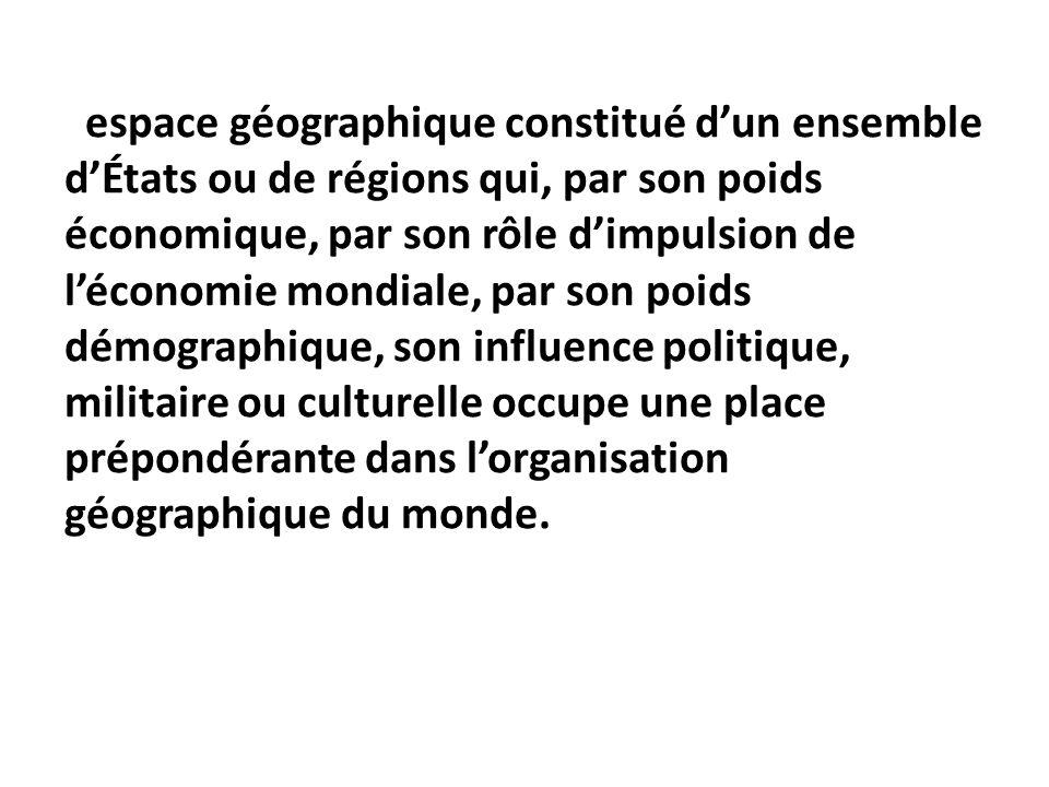 espace géographique constitué d'un ensemble d'États ou de régions qui, par son poids économique, par son rôle d'impulsion de l'économie mondiale, par son poids démographique, son influence politique, militaire ou culturelle occupe une place prépondérante dans l'organisation géographique du monde.
