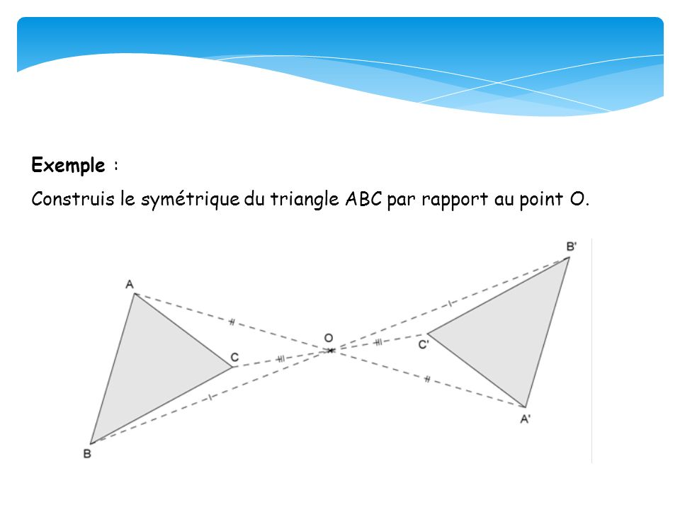 Exemple : Construis le symétrique du triangle ABC par rapport au point O.
