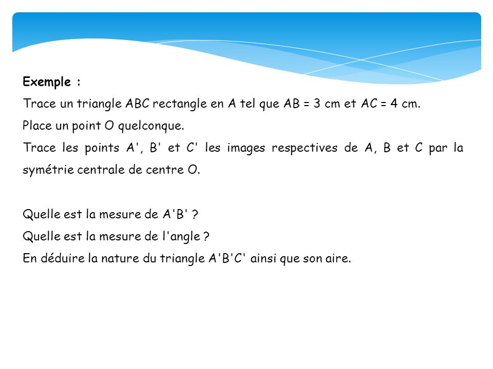 Exemple : Trace un triangle ABC rectangle en A tel que AB = 3 cm et AC = 4 cm. Place un point O quelconque.