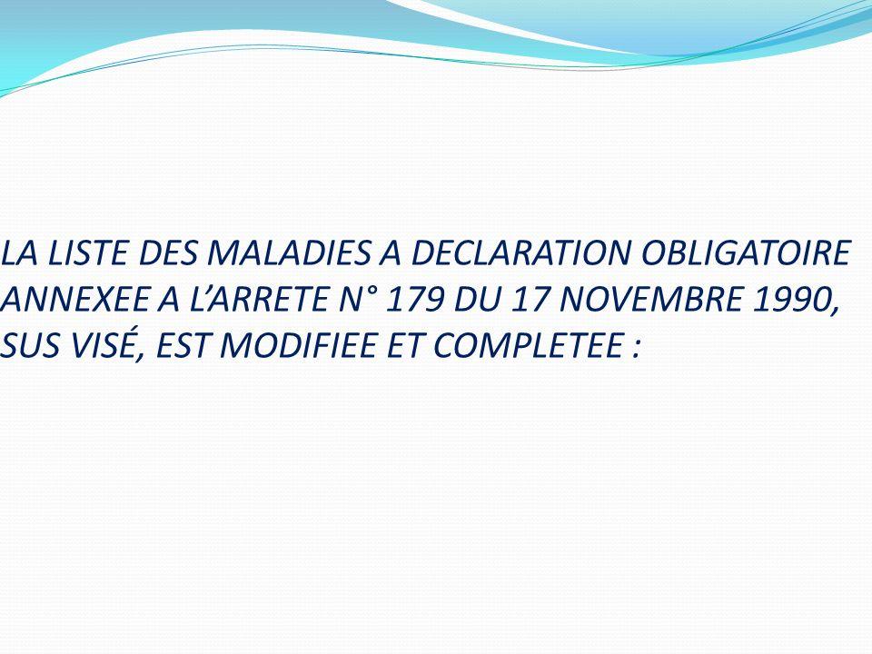 LA LISTE DES MALADIES A DECLARATION OBLIGATOIRE ANNEXEE A L'ARRETE N° 179 DU 17 NOVEMBRE 1990, SUS VISÉ, EST MODIFIEE ET COMPLETEE :