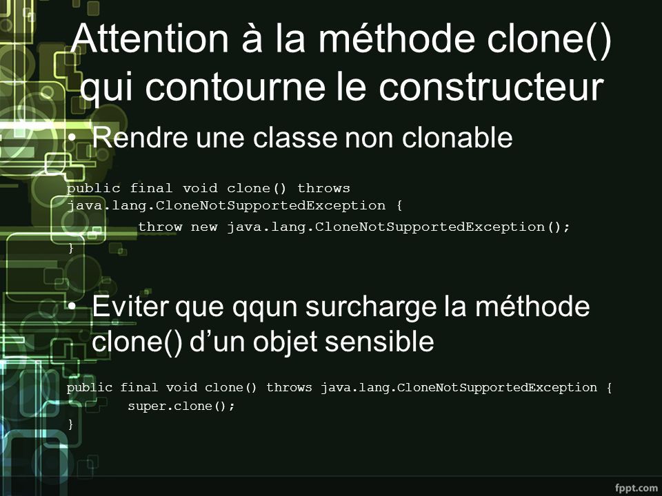 Attention à la méthode clone() qui contourne le constructeur