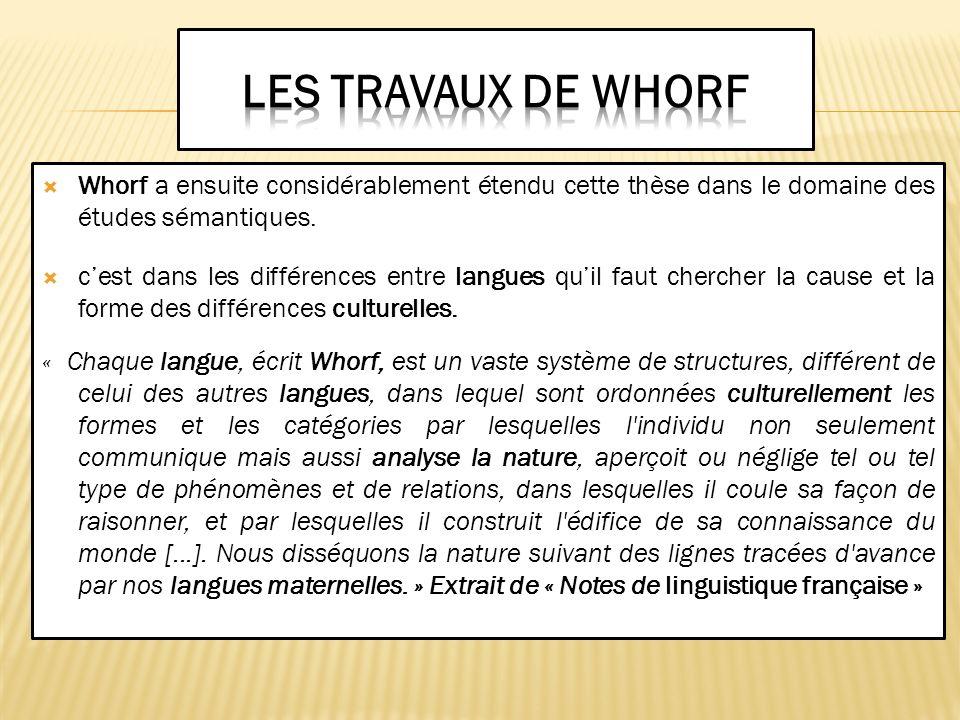 Les travaux de Whorf Whorf a ensuite considérablement étendu cette thèse dans le domaine des études sémantiques.
