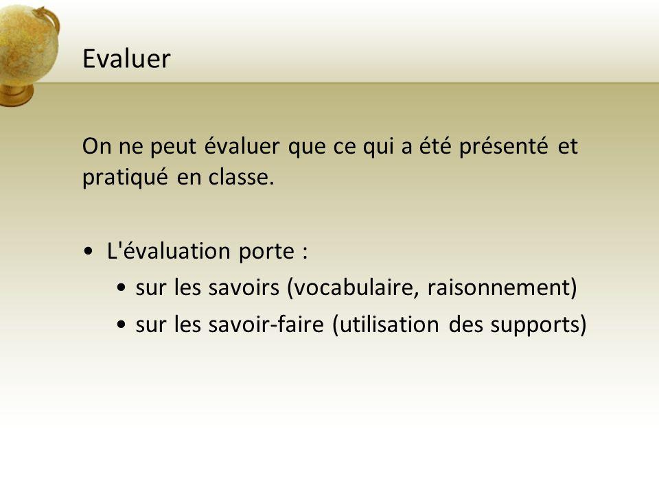 Evaluer On ne peut évaluer que ce qui a été présenté et pratiqué en classe. L évaluation porte : sur les savoirs (vocabulaire, raisonnement)