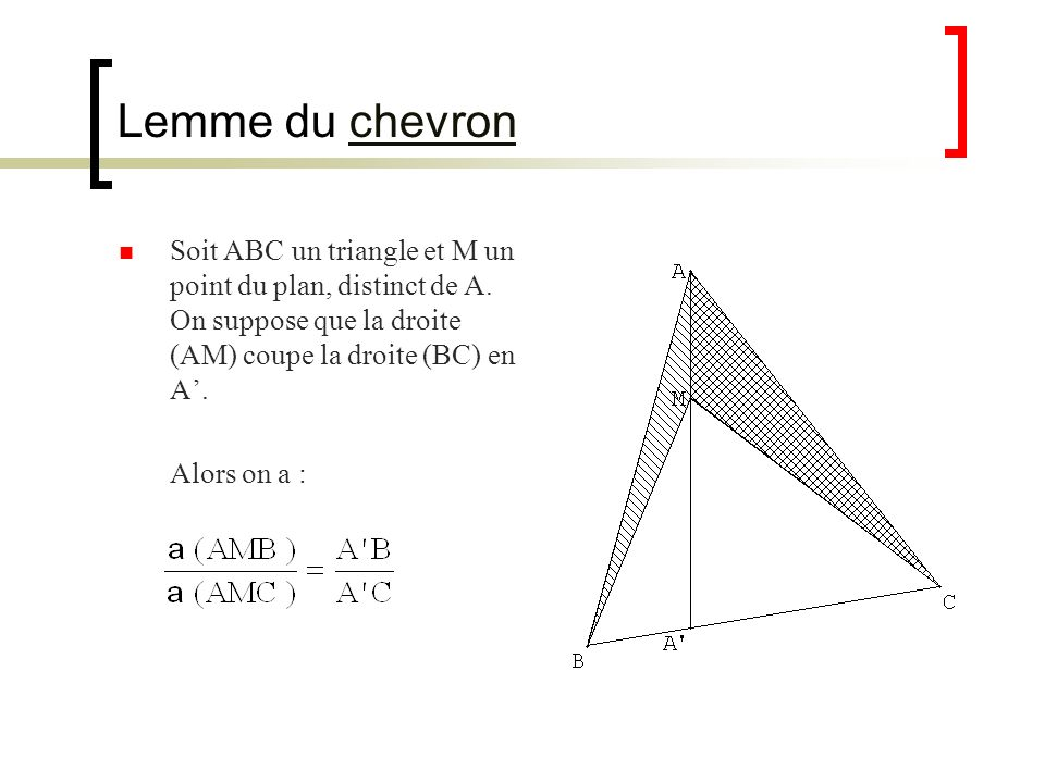 Lemme du chevron Soit ABC un triangle et M un point du plan, distinct de A. On suppose que la droite (AM) coupe la droite (BC) en A'.