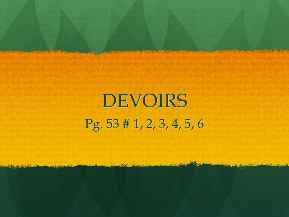 DEVOIRS Pg. 53 # 1, 2, 3, 4, 5, 6