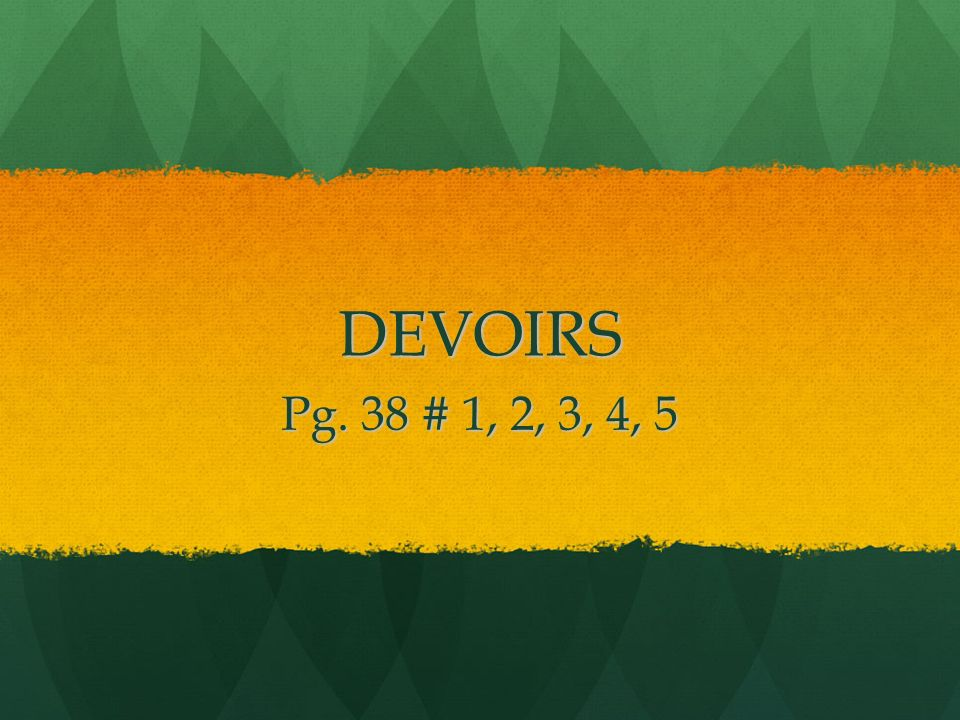 DEVOIRS Pg. 38 # 1, 2, 3, 4, 5