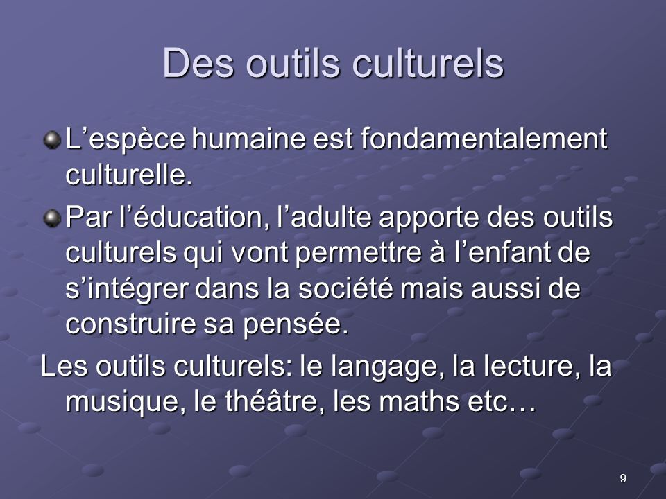 Des outils culturels L'espèce humaine est fondamentalement culturelle.