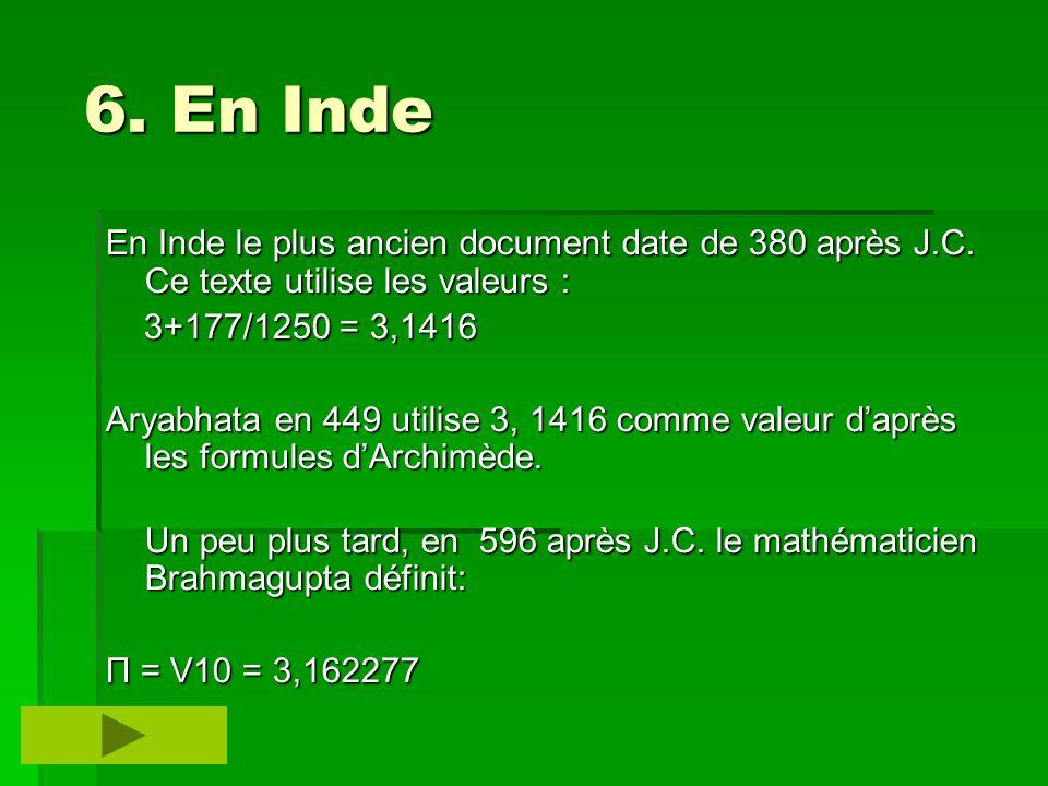 6. En Inde En Inde le plus ancien document date de 380 après J.C. Ce texte utilise les valeurs : 3+177/1250 = 3,1416.