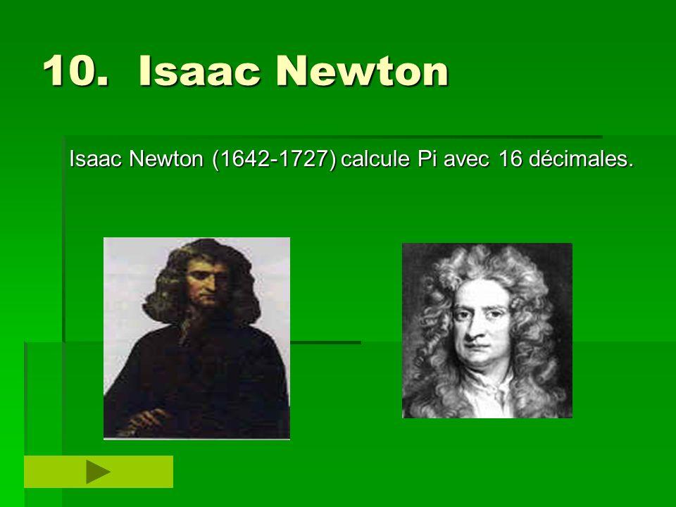 10. Isaac Newton Isaac Newton (1642-1727) calcule Pi avec 16 décimales.