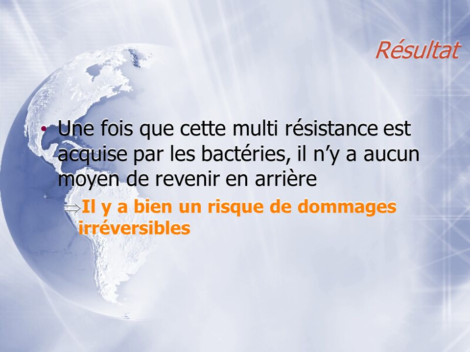 Résultat Une fois que cette multi résistance est acquise par les bactéries, il n'y a aucun moyen de revenir en arrière.
