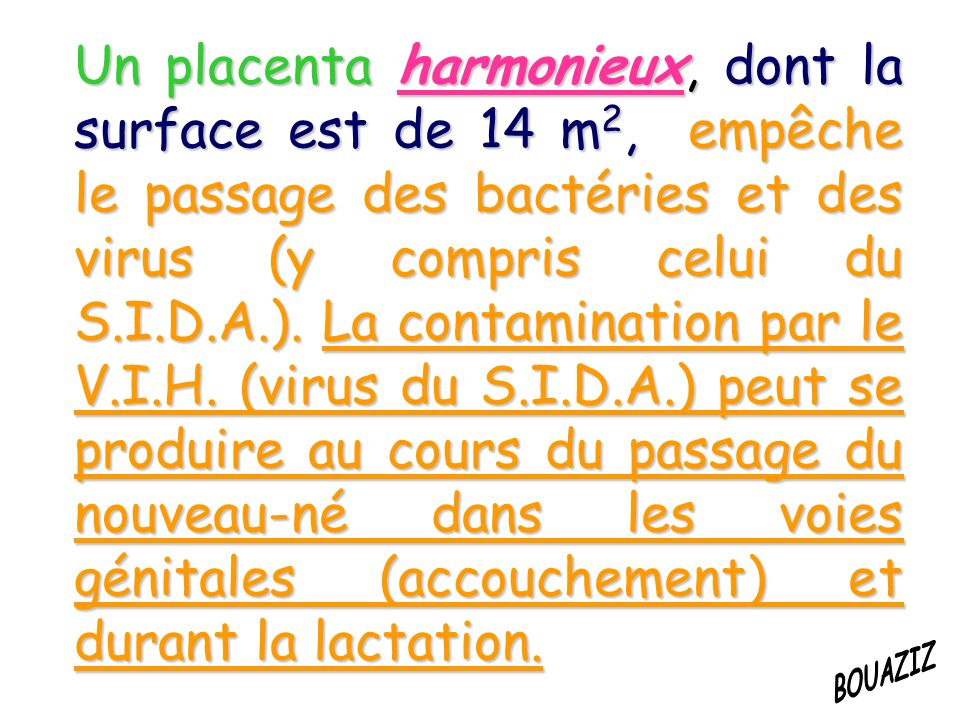 Un placenta harmonieux, dont la surface est de 14 m2, empêche le passage des bactéries et des virus (y compris celui du S.I.D.A.). La contamination par le V.I.H. (virus du S.I.D.A.) peut se produire au cours du passage du nouveau-né dans les voies génitales (accouchement) et durant la lactation.