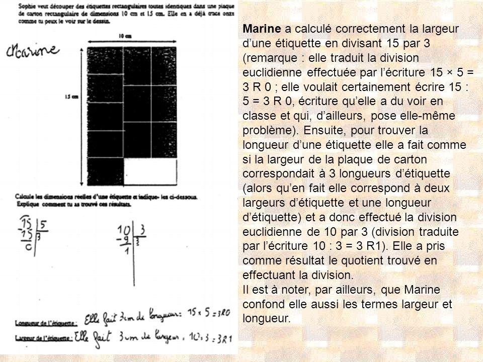 Marine a calculé correctement la largeur d'une étiquette en divisant 15 par 3 (remarque : elle traduit la division euclidienne effectuée par l'écriture 15 × 5 = 3 R 0 ; elle voulait certainement écrire 15 : 5 = 3 R 0, écriture qu'elle a du voir en classe et qui, d'ailleurs, pose elle-même problème). Ensuite, pour trouver la longueur d'une étiquette elle a fait comme si la largeur de la plaque de carton correspondait à 3 longueurs d'étiquette (alors qu'en fait elle correspond à deux largeurs d'étiquette et une longueur d'étiquette) et a donc effectué la division euclidienne de 10 par 3 (division traduite par l'écriture 10 : 3 = 3 R1). Elle a pris comme résultat le quotient trouvé en effectuant la division.