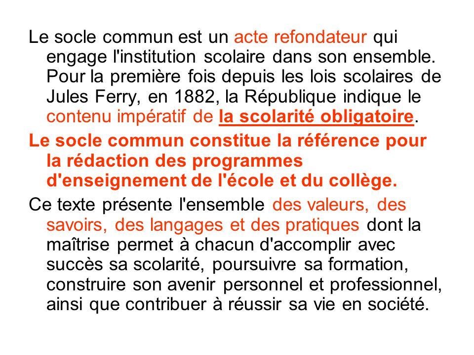 Le socle commun est un acte refondateur qui engage l institution scolaire dans son ensemble. Pour la première fois depuis les lois scolaires de Jules Ferry, en 1882, la République indique le contenu impératif de la scolarité obligatoire.