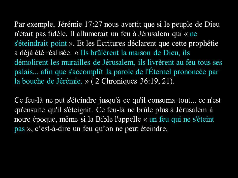 Par exemple, Jérémie 17:27 nous avertit que si le peuple de Dieu n était pas fidèle, Il allumerait un feu à Jérusalem qui « ne s éteindrait point ». Et les Écritures déclarent que cette prophétie a déjà été réalisée: « Ils brûlèrent la maison de Dieu, ils démolirent les murailles de Jérusalem, ils livrèrent au feu tous ses palais... afin que s accomplît la parole de l Éternel prononcée par la bouche de Jérémie. » ( 2 Chroniques 36:19, 21).