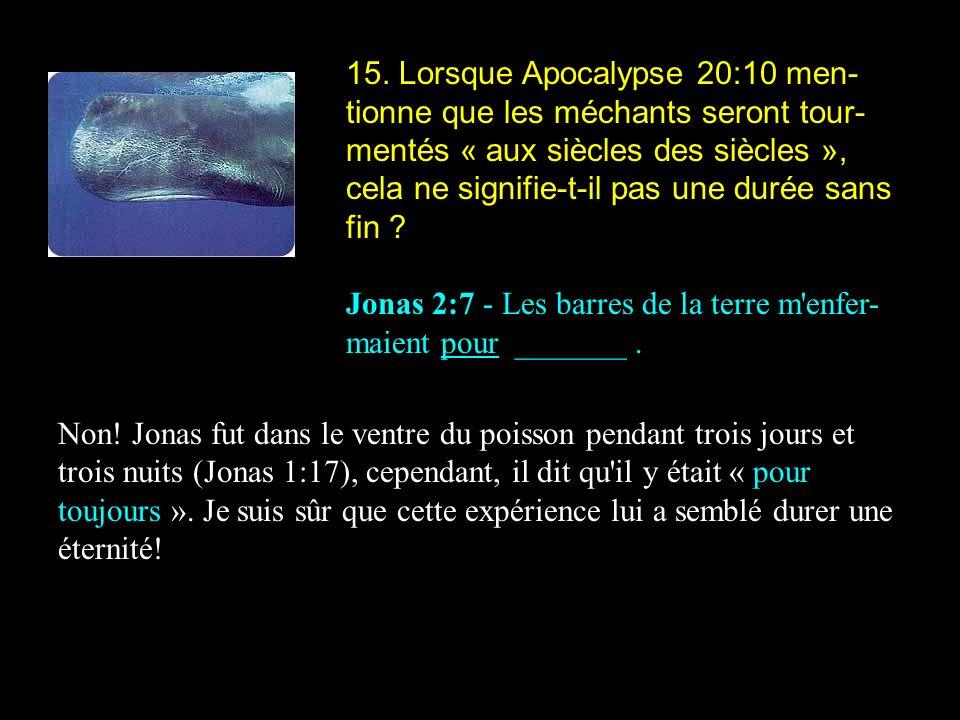 15. Lorsque Apocalypse 20:10 men-tionne que les méchants seront tour-mentés « aux siècles des siècles », cela ne signifie-t-il pas une durée sans fin