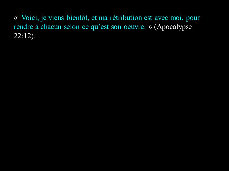 « Voici, je viens bientôt, et ma rétribution est avec moi, pour rendre à chacun selon ce qu'est son oeuvre. » (Apocalypse 22:12).