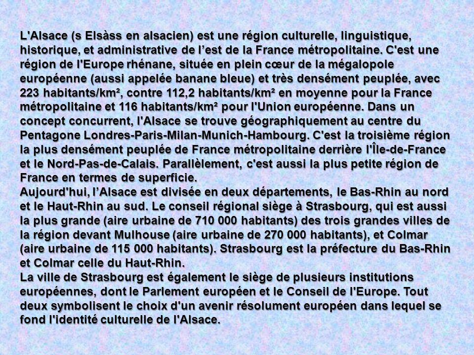 L Alsace (s Elsàss en alsacien) est une région culturelle, linguistique, historique, et administrative de l'est de la France métropolitaine. C est une région de l Europe rhénane, située en plein cœur de la mégalopole européenne (aussi appelée banane bleue) et très densément peuplée, avec 223 habitants/km², contre 112,2 habitants/km² en moyenne pour la France métropolitaine et 116 habitants/km² pour l Union européenne. Dans un concept concurrent, l Alsace se trouve géographiquement au centre du Pentagone Londres-Paris-Milan-Munich-Hambourg. C est la troisième région la plus densément peuplée de France métropolitaine derrière l Île-de-France et le Nord-Pas-de-Calais. Parallèlement, c est aussi la plus petite région de France en termes de superficie.