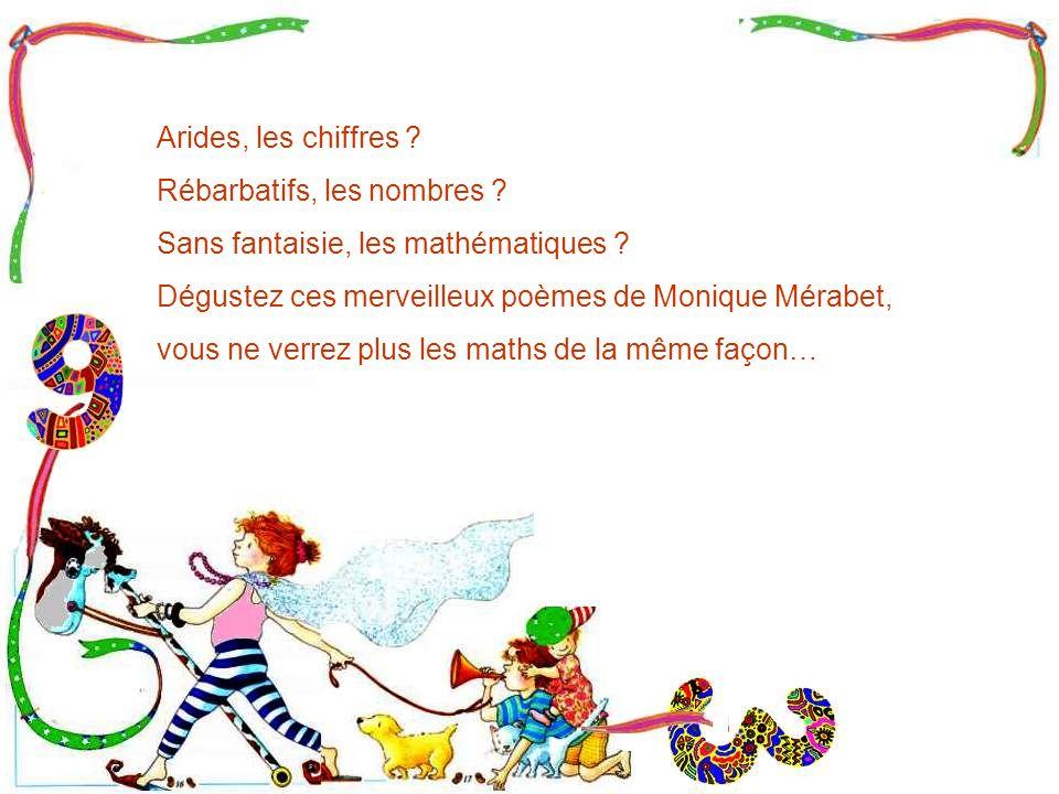 Arides, les chiffres Rébarbatifs, les nombres Sans fantaisie, les mathématiques Dégustez ces merveilleux poèmes de Monique Mérabet,
