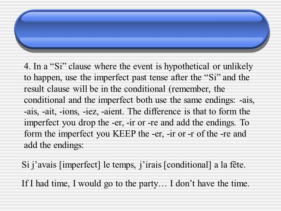 4. In a Si clause where the event is hypothetical or unlikely to happen, use the imperfect past tense after the Si and the result clause will be in the conditional (remember, the conditional and the imperfect both use the same endings: -ais, -ais, -ait, -ions, -iez, -aient. The difference is that to form the imperfect you drop the -er, -ir or -re and add the endings. To form the imperfect you KEEP the -er, -ir or -r of the -re and add the endings: