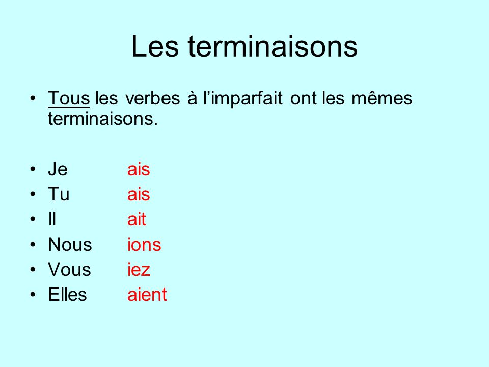 Les terminaisons Tous les verbes à l'imparfait ont les mêmes terminaisons. Je ais. Tu ais. Il ait.