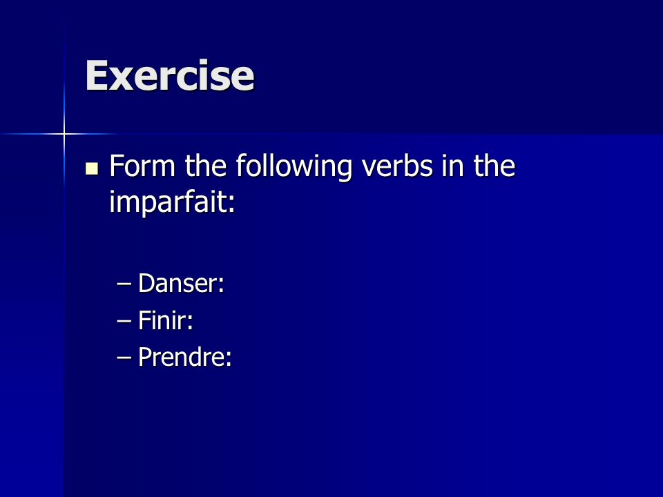 Exercise Form the following verbs in the imparfait: Danser: Finir: