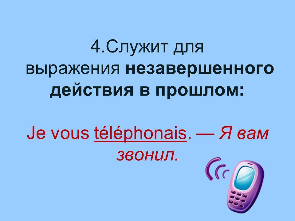 4.Служит для выражения незавершенного действия в прошлом: Je vous téléphonais. — Я вам звонил.