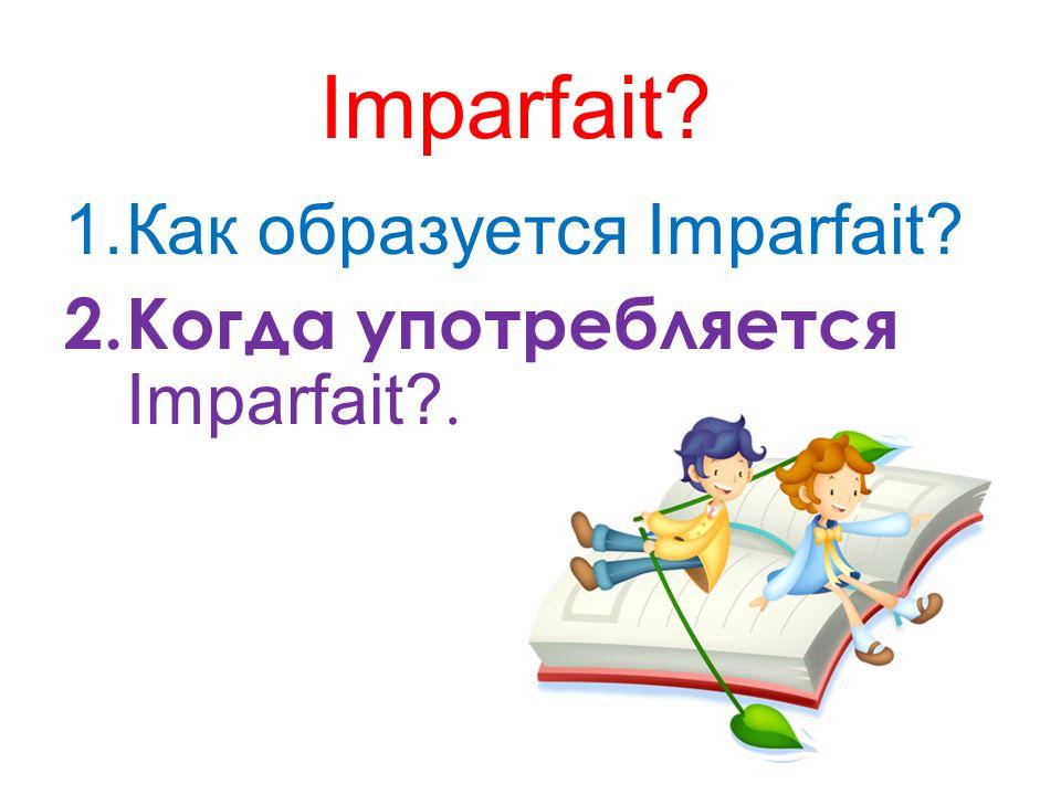 Imparfait Как образуется Imparfait Когда употребляется Imparfait .