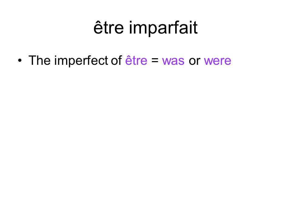 être imparfait The imperfect of être = was or were