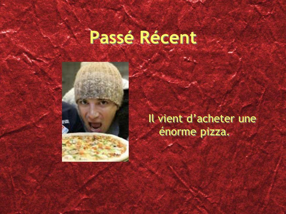 Passé Récent Il vient d'acheter une énorme pizza.