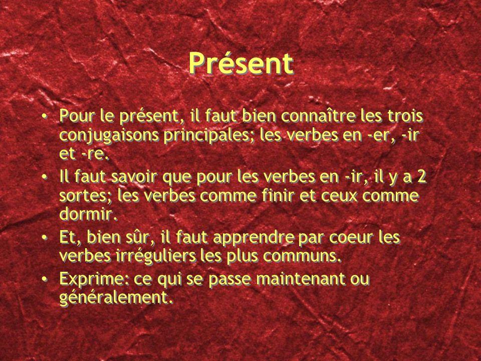 Présent Pour le présent, il faut bien connaître les trois conjugaisons principales; les verbes en -er, -ir et -re.