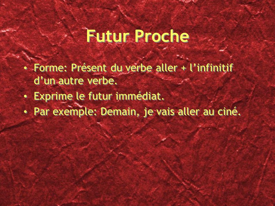 Futur Proche Forme: Présent du verbe aller + l'infinitif d'un autre verbe. Exprime le futur immédiat.