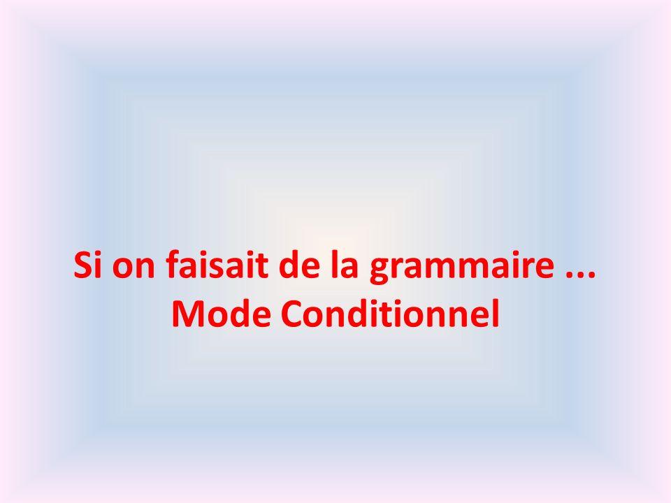 Si on faisait de la grammaire ... Mode Conditionnel