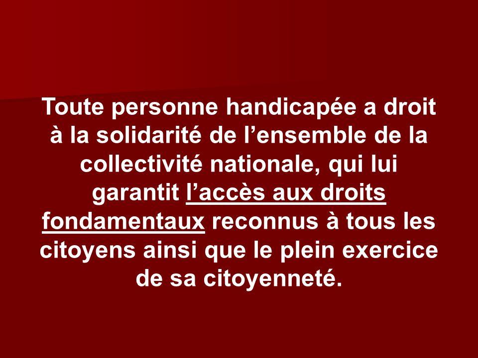 Toute personne handicapée a droit à la solidarité de l'ensemble de la collectivité nationale, qui lui garantit l'accès aux droits fondamentaux reconnus à tous les citoyens ainsi que le plein exercice de sa citoyenneté.