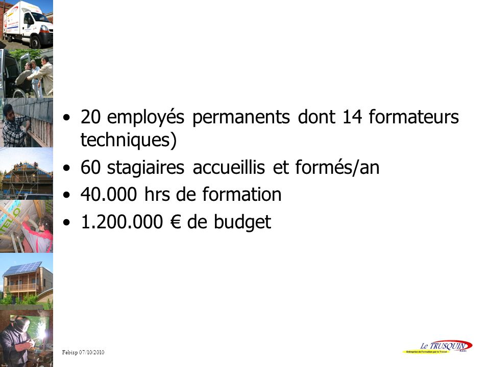 20 employés permanents dont 14 formateurs techniques)