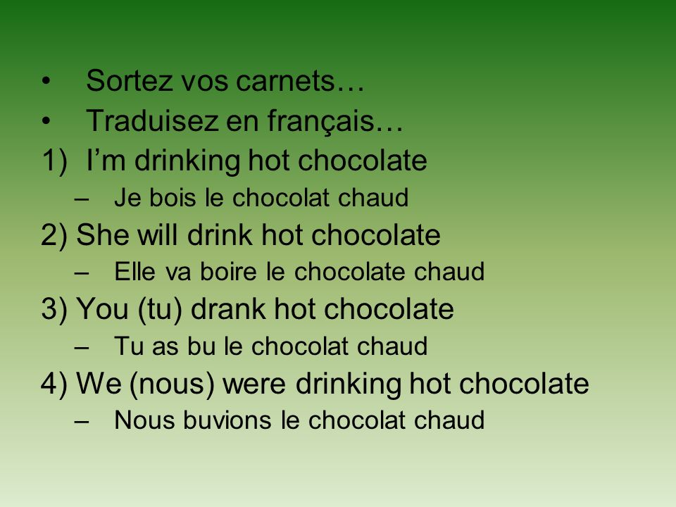 Traduisez en français… I'm drinking hot chocolate