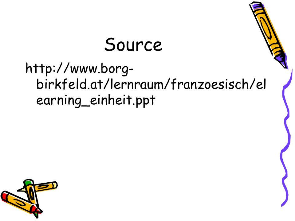 Source http://www.borg-birkfeld.at/lernraum/franzoesisch/elearning_einheit.ppt