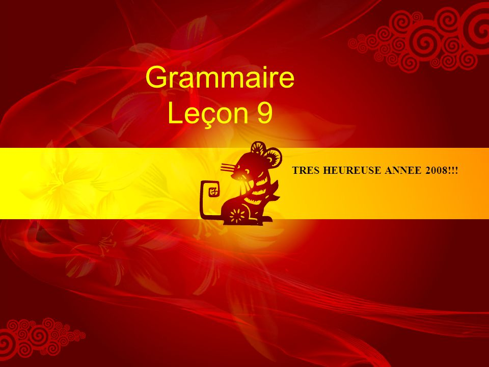 Grammaire Leçon 9 TRES HEUREUSE ANNEE 2008!!!