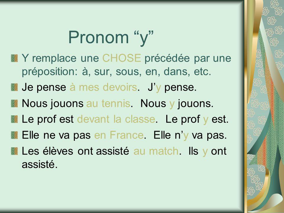Pronom y Y remplace une CHOSE précédée par une préposition: à, sur, sous, en, dans, etc. Je pense à mes devoirs. J'y pense.