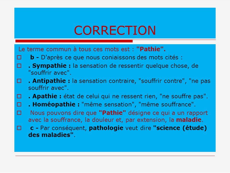 CORRECTION Le terme commun à tous ces mots est : Pathie .