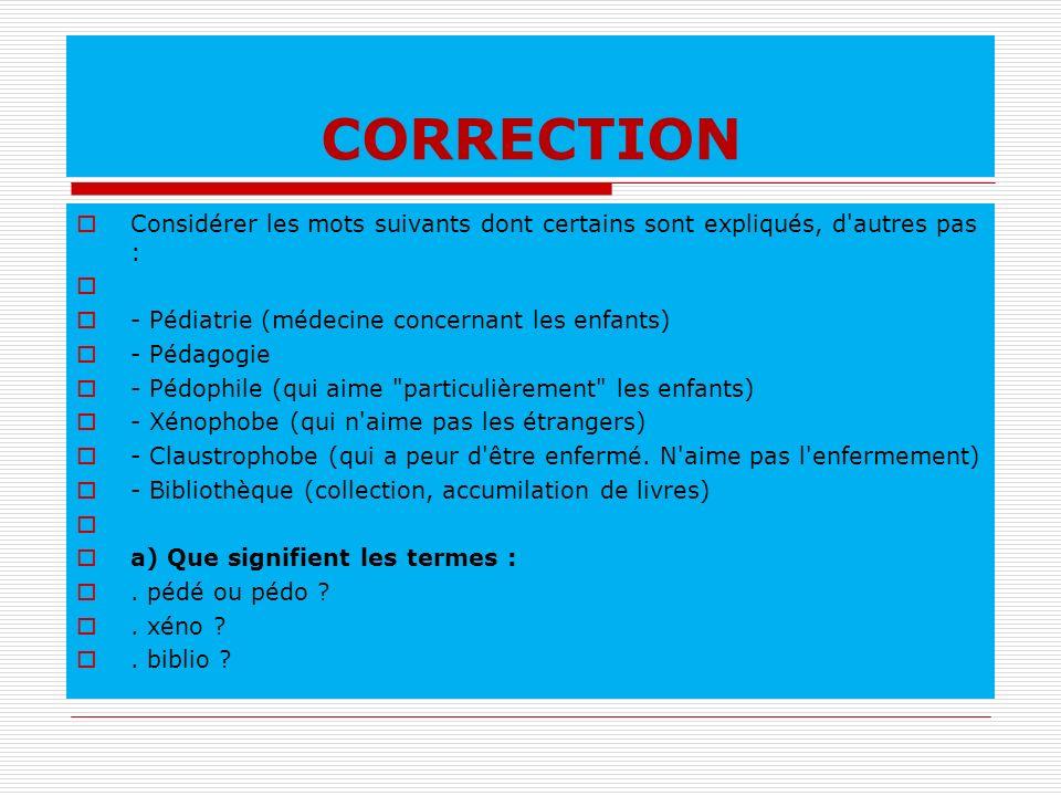 CORRECTION Considérer les mots suivants dont certains sont expliqués, d autres pas : - Pédiatrie (médecine concernant les enfants)